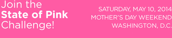 Join the State of Pink Challenge! Saturday, May 11, 2013 | Mother's Day Weekend | Washington, D.C.